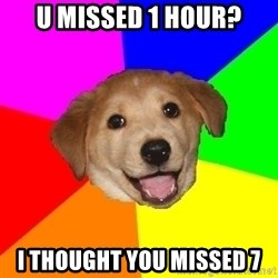 Advice Dog - u missed 1 hour? i thought you missed 7