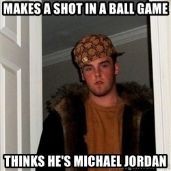 Scumbag Steve - MAKES A SHOT IN A BALL GAME THINKS HE'S MICHAEL JORDAN