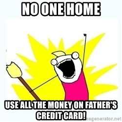 All the things - No one home use all the money on father's credit card!