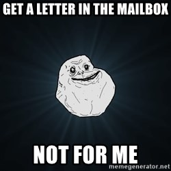 Forever Alone - get a letter in the mailbox not for me