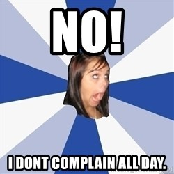Annoying Facebook Girl - No! i dont complain all day.