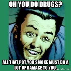Douchebag Wolverine  - Oh you do drugs? All that pot you smoke must do a lot of damage to you.