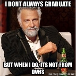 The Most Interesting Man In The World - I dont always graduate but when i do, its not from dvhs