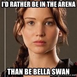 Hunger Games - Katniss Everdeen - I'D RATHER BE IN THE ARENA than be bella swan