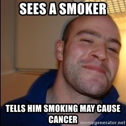 Good Guy Greg - Non Smoker - sees a smoker tells him smoking may cause cancer