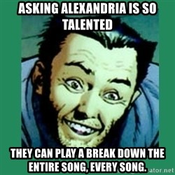 Douchebag Wolverine  - Asking Alexandria is so talented they can play a break down the entire song, every song.