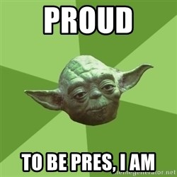 Advice Yoda Gives - Proud  to be pres, I am
