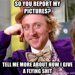 Willy Wonka - so you report my pictures? tell me more about how i give a flying shit