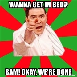 Emeril - Wanna get in bed? BAM! Okay, we're done