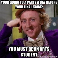 Willy Wonka - YOUR GOING TO A PARTY A DAY BEFORE YOUR FINAL EXAM? YOU MUST BE AN ARTS STUDENT