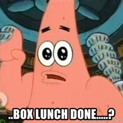 Patrick Says - ..box lunch done.....?
