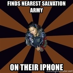 Hypocritcal Crust Punk  - Finds nearest salvation army on their iphone