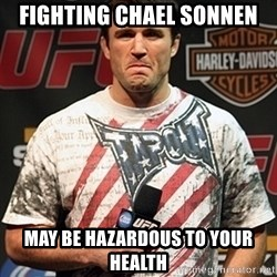 Chael Sonnen meme - Fighting chael sonnen may be hazardous to your health