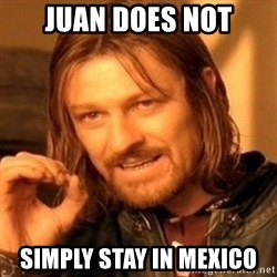 One Does Not Simply - Juan does not simply stay in mexico