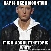 Eminem - RAP IS LIKE A MOUNTAIN IT IS BLACK BUT THE TOP IS WHITE