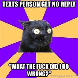 "Anxiety Cat - Texts person get no reply ""What the fuck did I do wrong?"""