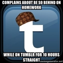 Scumblr - complains about be so behind on homework while on tumblr for 10 hours straight