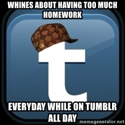 Scumblr - whines about having too much homework everyday while on tumblr all day