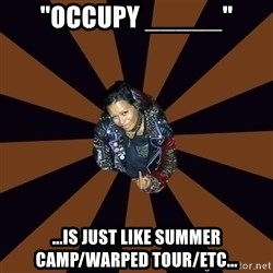 "Hypocritcal Crust Punk  - ""Occupy _____"" ...is just like summer camp/warped tour/etc..."
