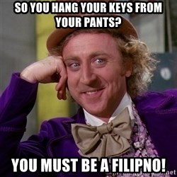 Willy Wonka - so you hang your keys from your pants? you must be a filipno!