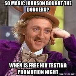 Willy Wonka - So magic johnson bought the dodgers?  When is free HIv testing promotion night