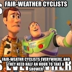 Xx Everywhere - Fair-Weather Cyclists Fair-Weathr cyclists everywhere, and They NEed Half An Hour to take a shower
