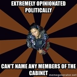 Hypocritcal Crust Punk  - Extremely opinionated politically Can't name any members of the cabinet