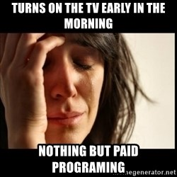 First World Problems - turns on the tv early in the morning nothing but paid programing