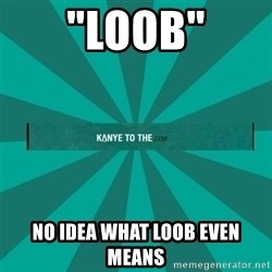 "kanyetothe - ""loob"" no idea what loob even means"