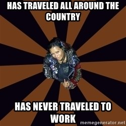 Hypocritcal Crust Punk  - Has traveled all around the country Has never traveled to work
