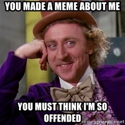 Willy Wonka - You made a meme about me You must think i'm so offended