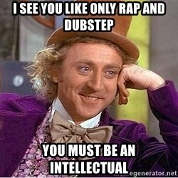 Willy Wonka - i see you like only rap and dubstep you must be an intellectual