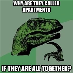 Philosoraptor - why are they called apartments if they are all together?
