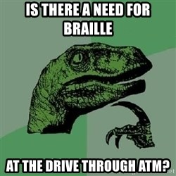 Philosoraptor - is there a need for braille at the drive through atm?