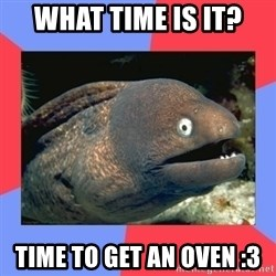 Bad Joke Eels - what time is it? time to get an oven :3