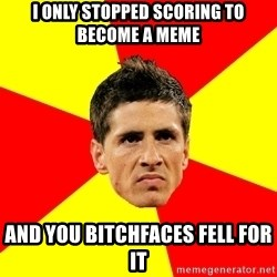 Fernando Torres Bitchface - I only stopped scoring to become a meme And You bitchfaces fell for it