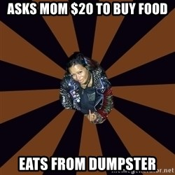 Hypocritcal Crust Punk  - Asks mom $20 to buy food eats from dumpster