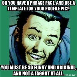 Douchebag Wolverine  - oh you have a phrase page, and use a template for your profile pic? you must be so funny and original, and not a faggot at all.