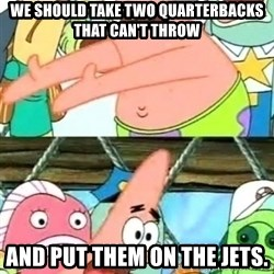 Push it Somewhere Else Patrick - we should take two quarterbacks that can't throw and put them on the jets.