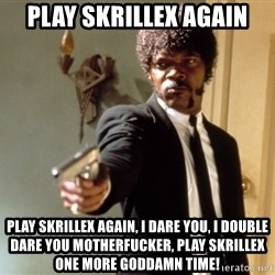 Samuel L Jackson - PLAY SKRILLEX AGAIN PLAY SKRILLEX AGAIN, I DARE YOU, I DOUBLE DARE YOU MOTHERFUCKER, PLAY SKRILLEX ONE MORE GODDAMN TIME!