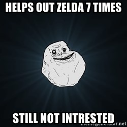 Forever Alone - helps out zelda 7 times still not intrested