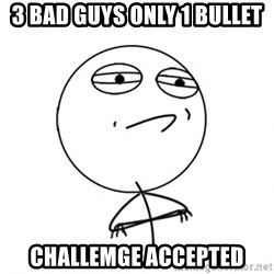 Challenge Accepted - 3 bad guys only 1 bullet challemge accepted