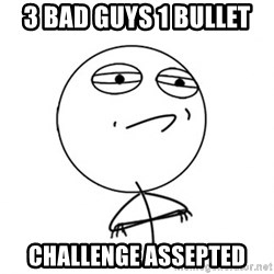 Challenge Accepted - 3 bad guys 1 bullet challenge assepted