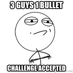 Challenge Accepted - 3 guys 1 bullet challenge accepted
