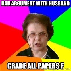 teacher - had argument with husband grade all papers f