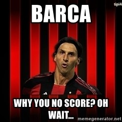 zlatan ibrahimovic - BARCA WHY YOU NO SCORE? OH WAIT...