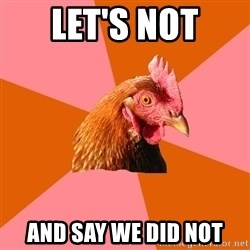 Anti Joke Chicken - let's not and say we did not