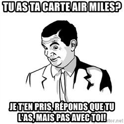 if you know what - Tu as ta carte air miles? Je t'en pris, réponds que tu l'as, mais pas avec toi!