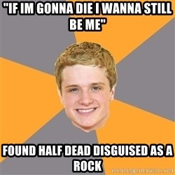 "Advice Peeta - ""If im gonna die i wanna still be me"" found half dead disguised as a rock"
