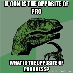 Philosoraptor - If con is the opposite of pro what is the opposite of progress?